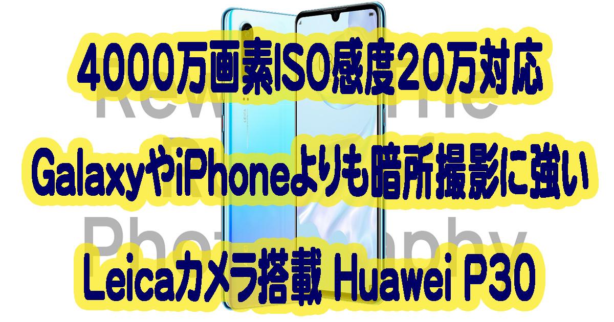 Huawei P30はiPhoneやGalaxyよりも暗所撮影に強いLeicaトリプルカメラ搭載