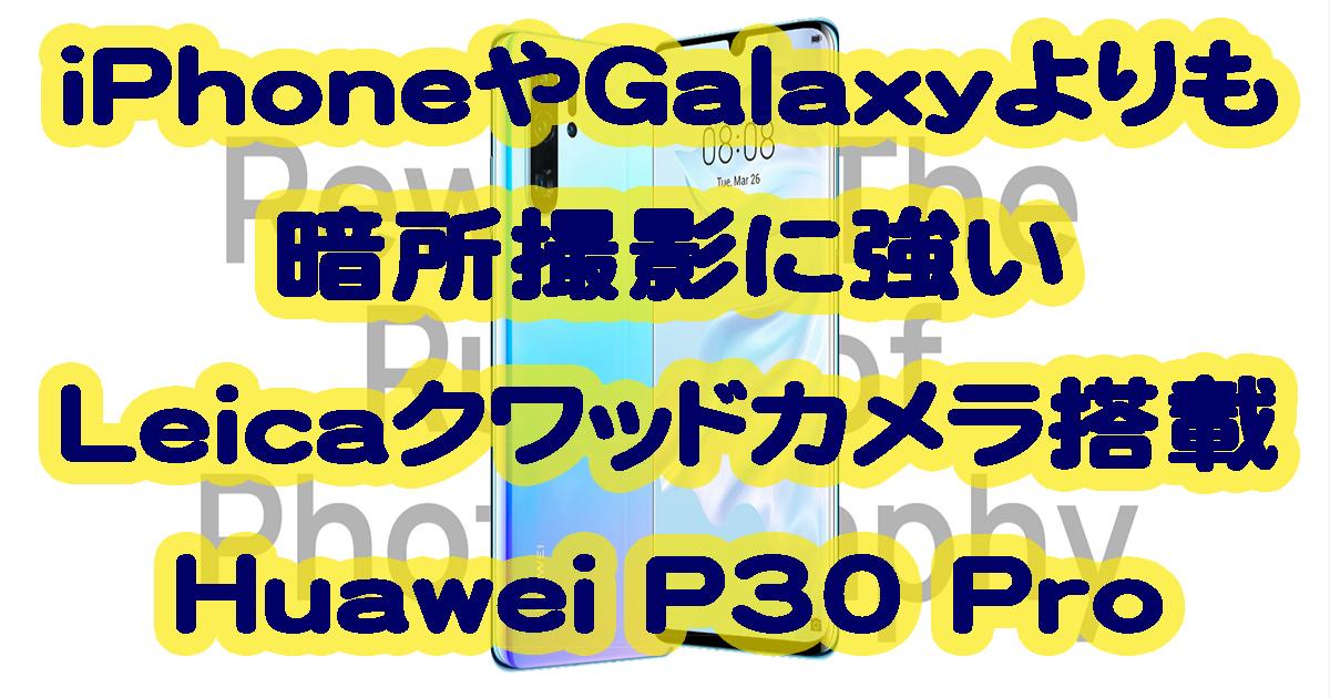 Huawei P30 ProはiPhoneやGalaxyよりも暗所撮影に強いLeicaクワッドカメラ搭載