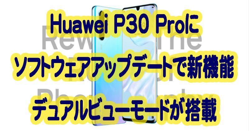 Huawei P30 Proにソフトウェアアップデートで新機能デュアルビューモードが搭載