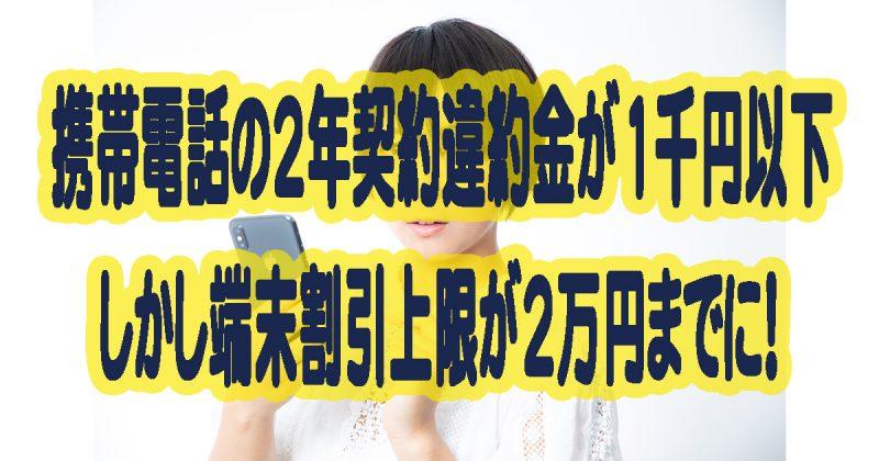 携帯電話の2年契約違約金が1千円以下しかし端末割引上限が2万円までに!
