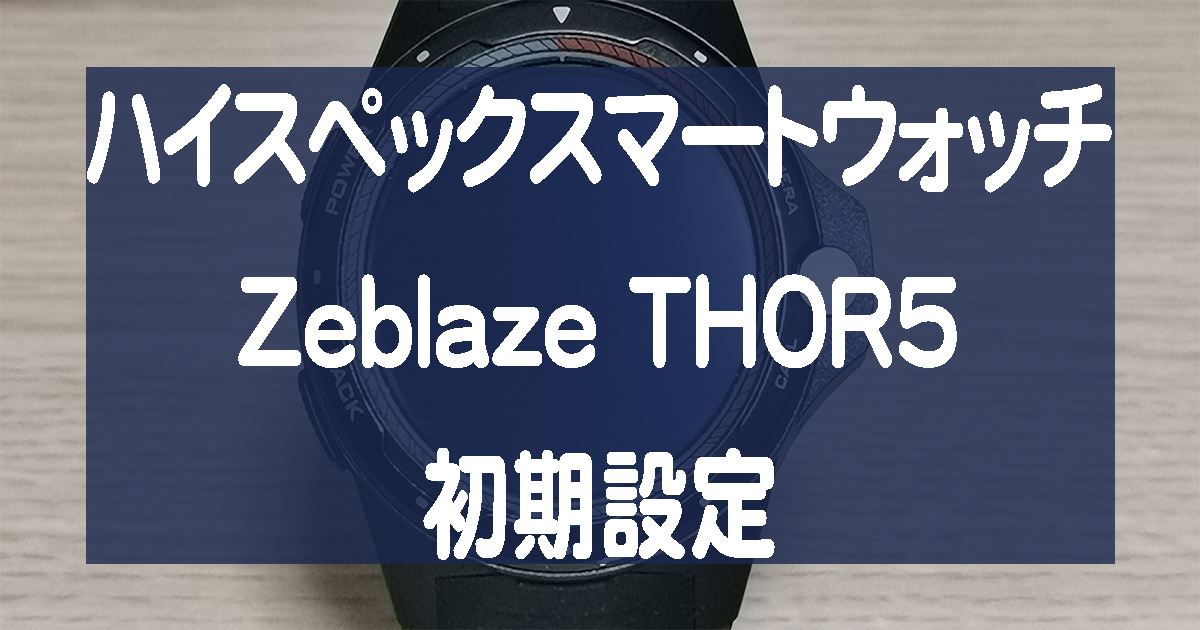 ZeblazeのスマートウォッチTHOR5初期設定方法を紹介